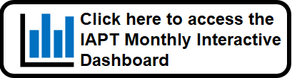 Click here to access the IAPT Monthly Interactive Dashboard